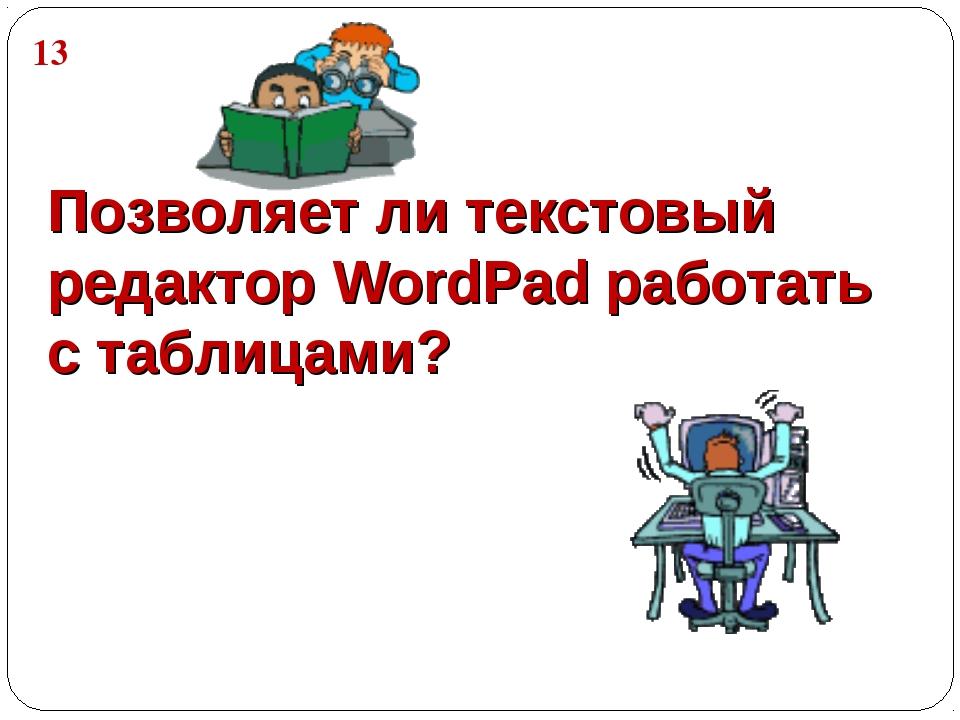Позволяет ли текстовый редактор WordPad работать с таблицами? 13