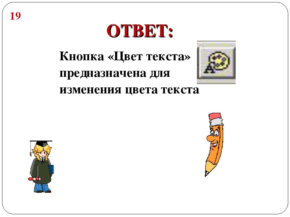 Кнопка «Цвет текста» предназначена для изменения цвета текста ОТВЕТ: 19