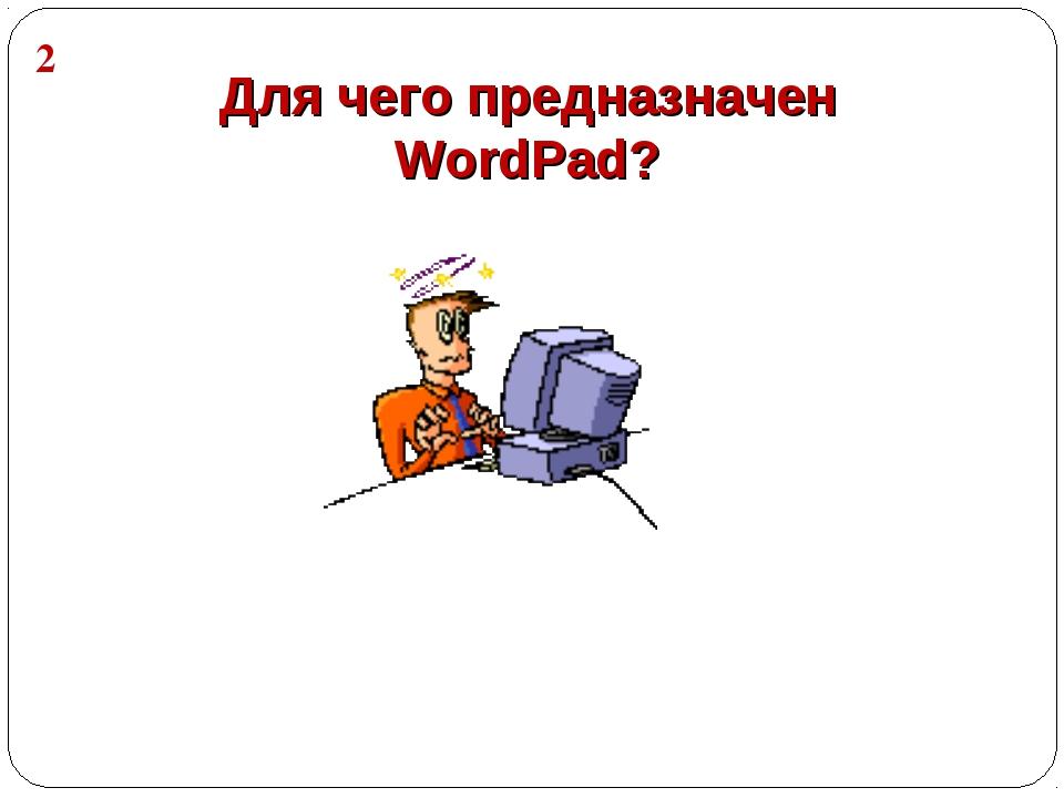 Для чего предназначен WordPad? 2