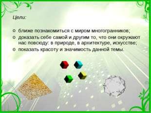 Цели: ближе познакомиться с миром многогранников; доказать себе самой и други
