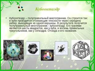 Кубооктаэдр Кубооктаэдр – полуправильный многогранник. Он строится так: в куб