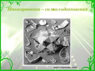 Многогранники – символ вдохновения Морис Корнелиус Эшер