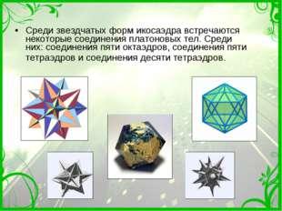 Среди звездчатых форм икосаэдра встречаются некоторые соединения платоновых т