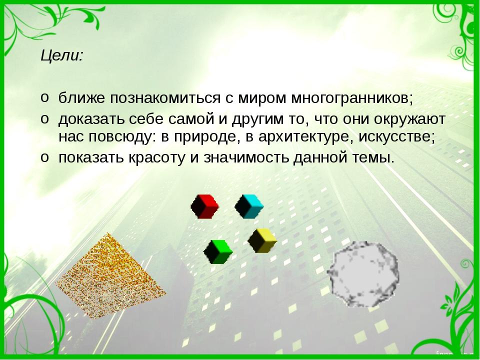 Цели: ближе познакомиться с миром многогранников; доказать себе самой и други...