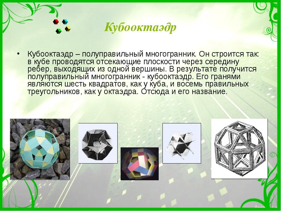 Кубооктаэдр Кубооктаэдр – полуправильный многогранник. Он строится так: в куб...