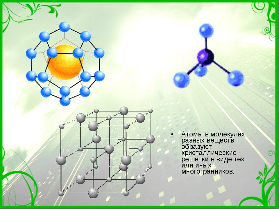 Атомы в молекулах разных веществ образуют кристаллические решетки в виде тех...
