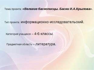 Тема проекта: «Великие баснописцы. Басни И.А.Крылова». Тип проекта: информац