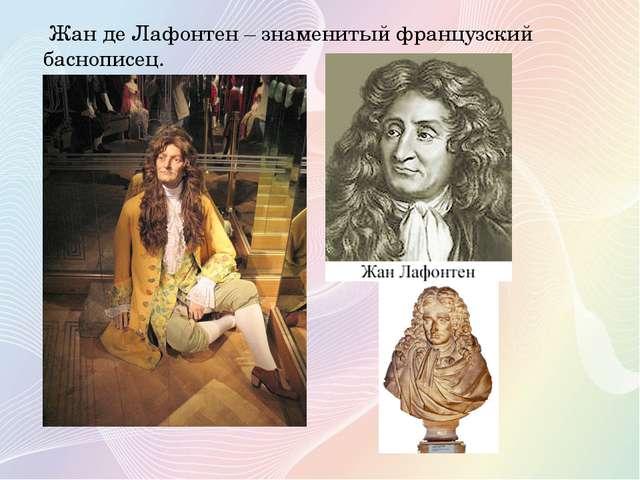 Жан де Лафонтен – знаменитый французский баснописец.