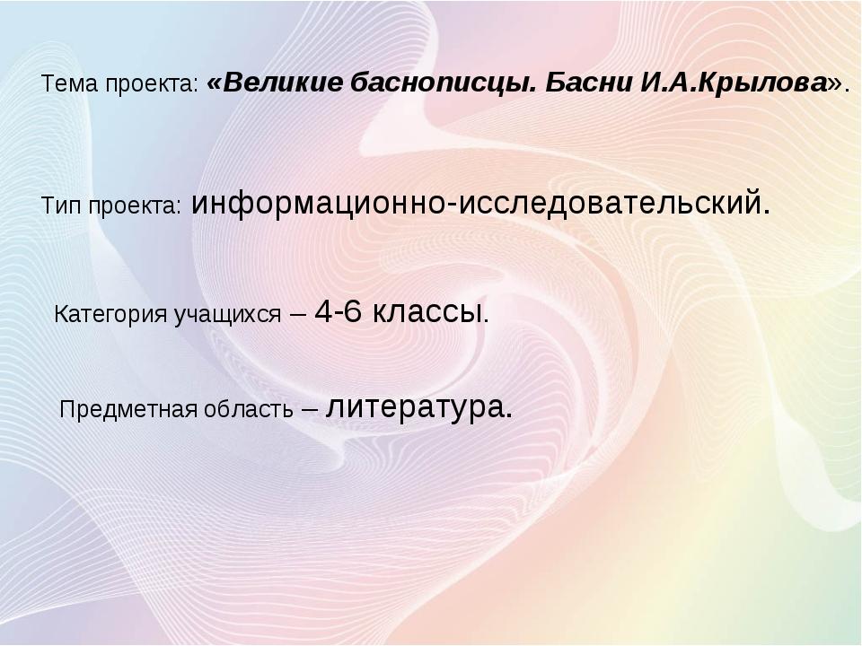 Тема проекта: «Великие баснописцы. Басни И.А.Крылова». Тип проекта: информац...