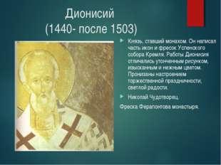 Дионисий (1440- после 1503) Князь, ставший монахом. Он написал часть икон и ф
