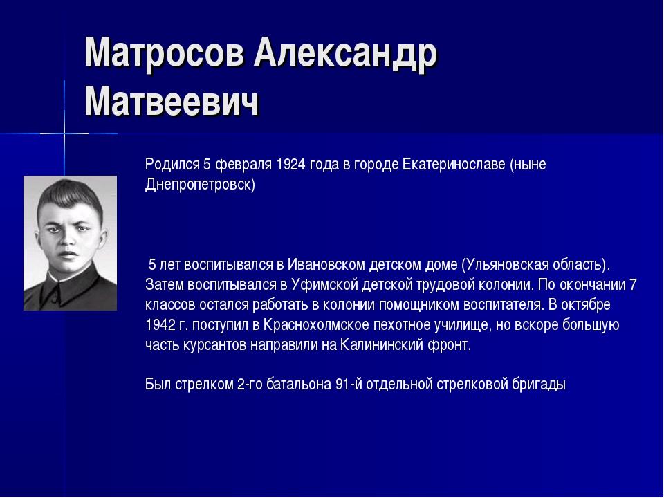 Матросов Александр Матвеевич Родился 5 февраля 1924 года в городе Екатериносл...