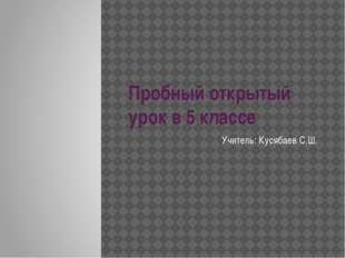 Пробный открытый урок в 5 классе Учитель: Кусябаев С.Ш.