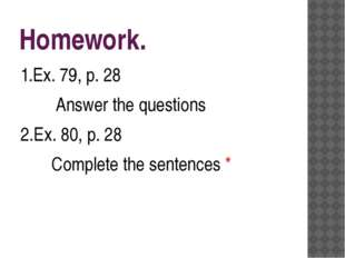 Homework. 1.Ex. 79, p. 28 Answer the questions 2.Ex. 80, p. 28 Complete the s