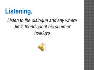 Listening. Listen to the dialogue and say where Jim's friend spent his summer