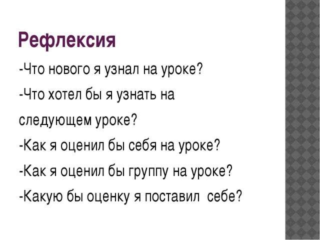 Рефлексия -Что нового я узнал на уроке? -Что хотел бы я узнать на следующем у...