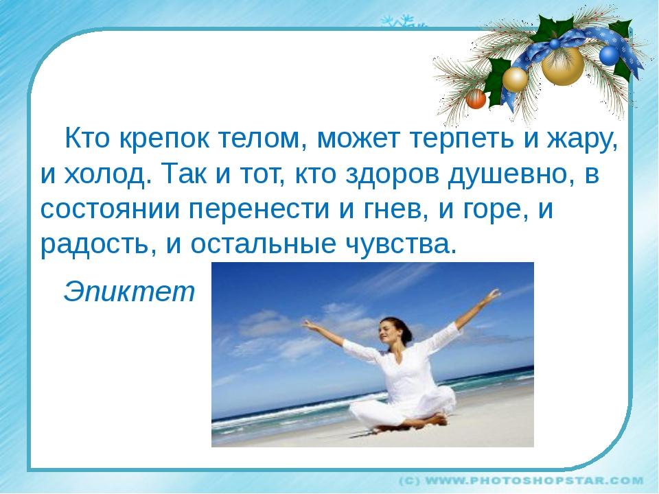 Кто крепок телом, может терпеть и жару, и холод. Так и тот, кто здоров душев...