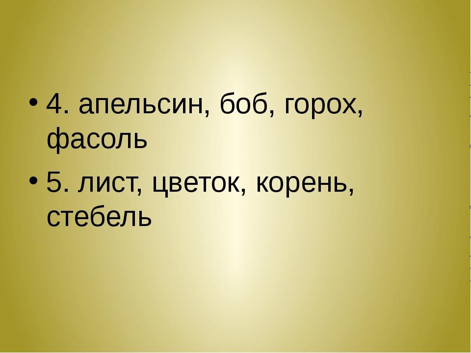 4. апельсин, боб, горох, фасоль 5. лист, цветок, корень, стебель