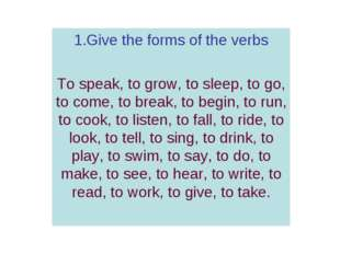 11 1.Give the forms of the verbs To speak, to grow, to sleep, to go, to come,