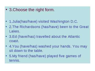 3.Choose the right form. 1.Julia(has/have) visited Washington D.C. 2.The Rich