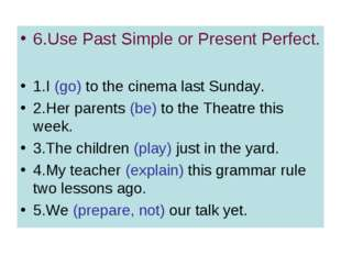 6.Use Past Simple or Present Perfect. 1.I (go) to the cinema last Sunday. 2.H