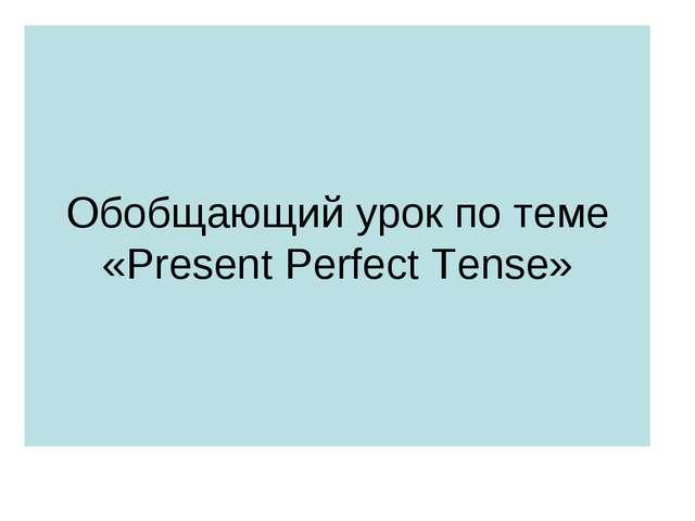 Обобщающий урок по теме «Present Perfect Tense»