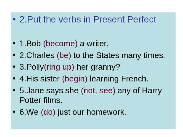 2.Put the verbs in Present Perfect 1.Bob (become) a writer. 2.Charles (be) to...