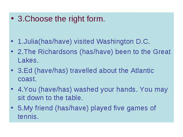 3.Choose the right form. 1.Julia(has/have) visited Washington D.C. 2.The Rich...