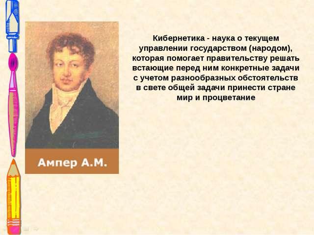 Кибернетика - наука о текущем управлении государством (народом), которая помо...