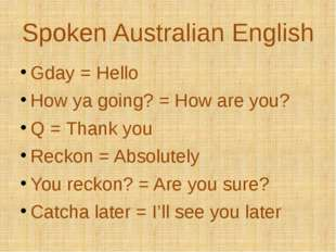Spoken Australian English Gday = Hello How ya going? = How are you? Q = Thank