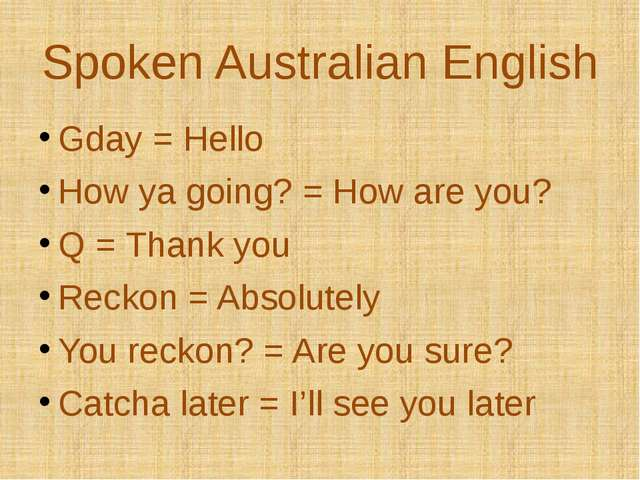 Spoken Australian English Gday = Hello How ya going? = How are you? Q = Thank...