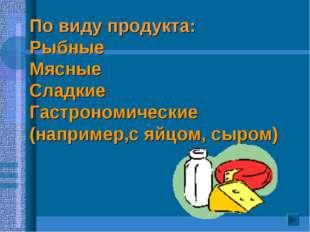 По виду продукта: Рыбные Мясные Сладкие Гастрономические (например,с яйцом, с