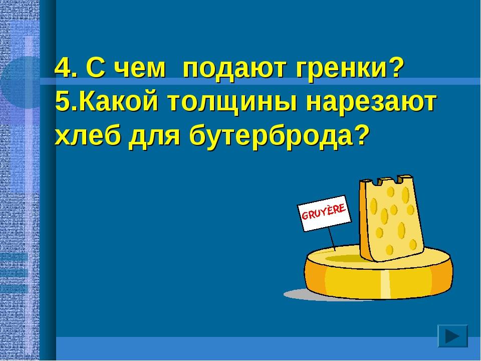 4. С чем подают гренки? 5.Какой толщины нарезают хлеб для бутерброда?