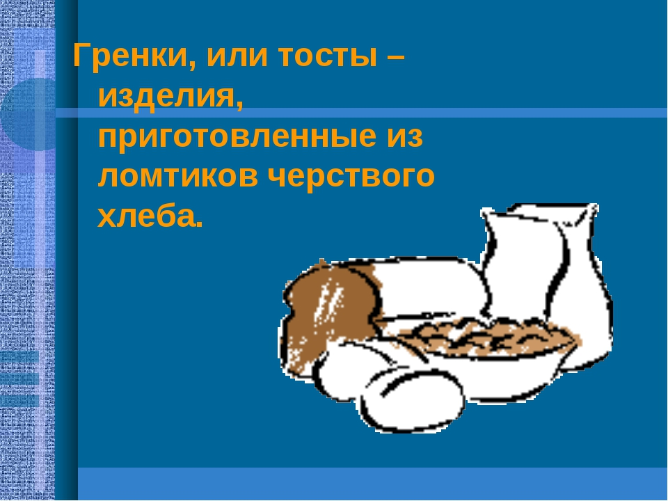 Гренки, или тосты – изделия, приготовленные из ломтиков черствого хлеба.