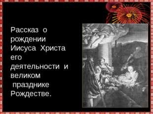 Рассказ о рождении Иисуса Христа его деятельности и великом празднике Рождест