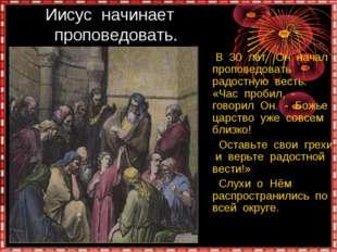 Иисус начинает проповедовать. В 30 лет Он начал проповедовать радостную вест