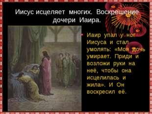 Иисус исцеляет многих. Воскрешение дочери Иаира. Иаир упал у ног Иисуса и ст