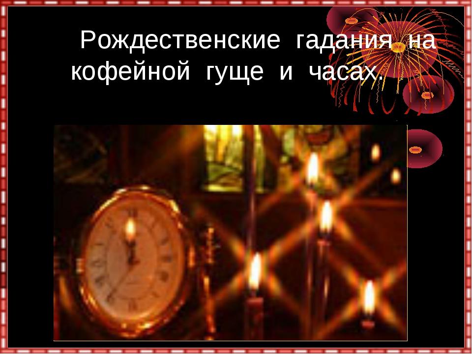 Рождественские гадания на кофейной гуще и часах.
