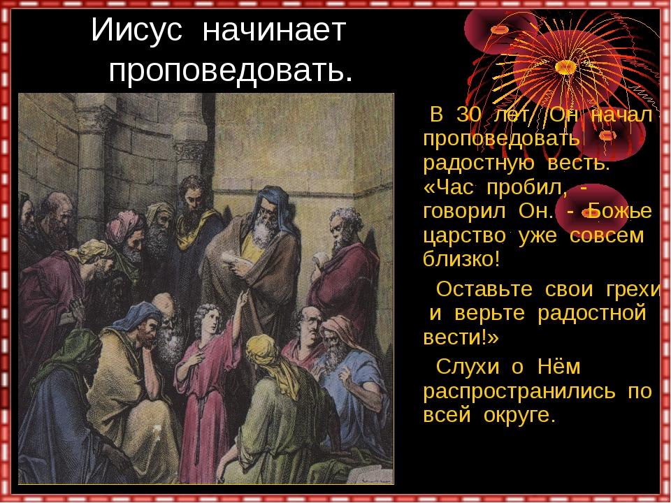 Иисус начинает проповедовать. В 30 лет Он начал проповедовать радостную вест...