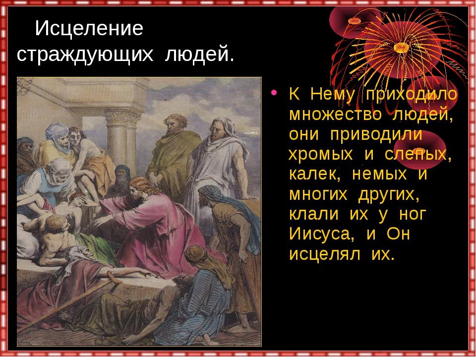 Исцеление страждующих людей. К Нему приходило множество людей, они приводили...