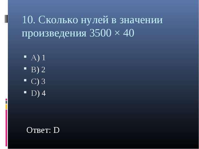 10. Сколько нулей в значении произведения 3500 × 40 А) 1 В) 2 С) 3 D) 4 Ответ...