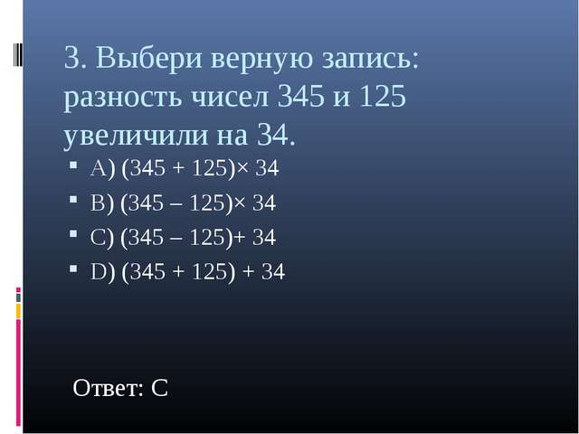 3. Выбери верную запись: разность чисел 345 и 125 увеличили на 34. А) (345 +...