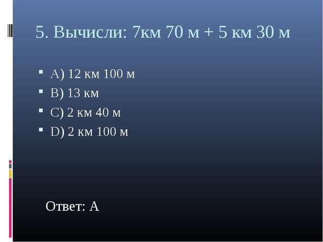 5. Вычисли: 7км 70 м + 5 км 30 м А) 12 км 100 м В) 13 км С) 2 км 40 м D) 2 км...