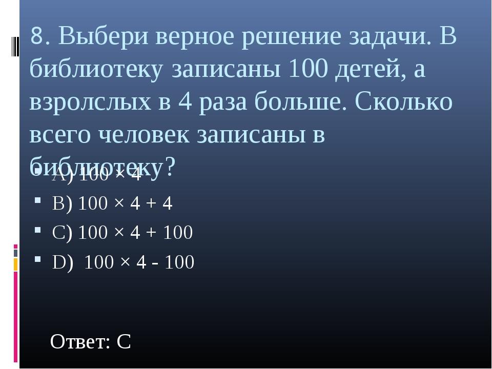 8. Выбери верное решение задачи. В библиотеку записаны 100 детей, а взролслых...