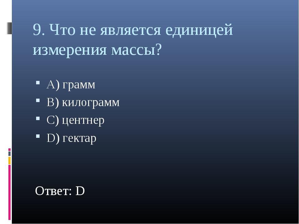 9. Что не является единицей измерения массы? А) грамм В) килограмм С) центнер...