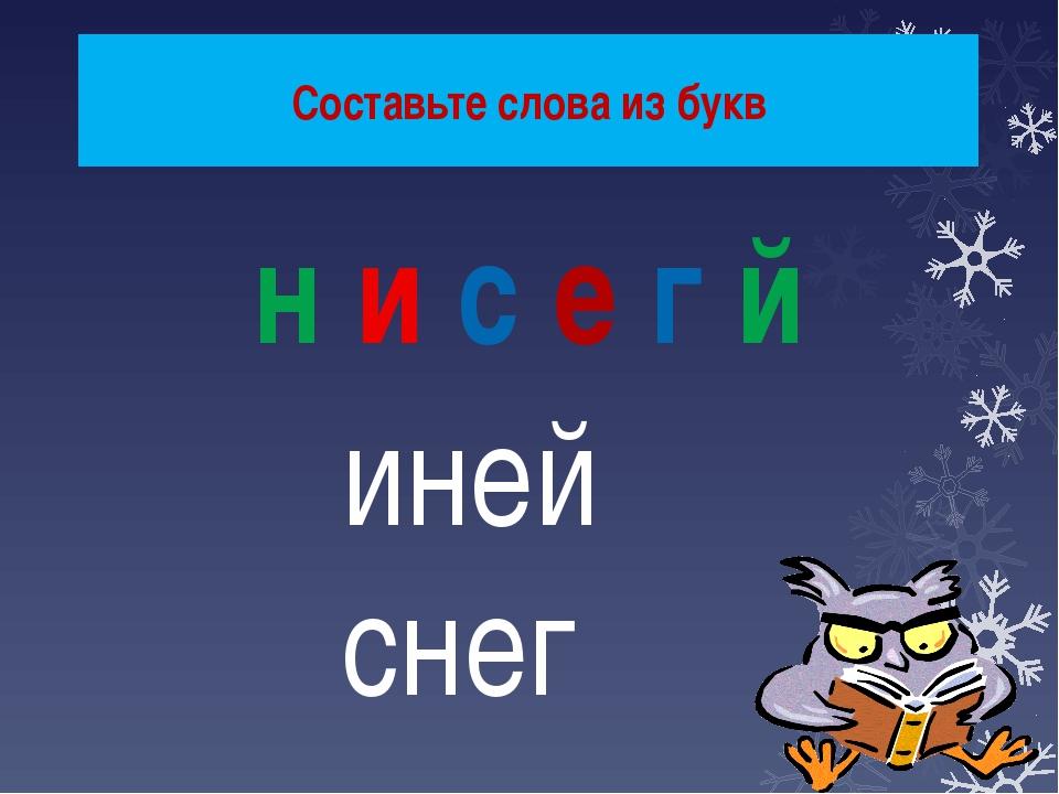 Составьте слова из букв н и с е г й иней снег
