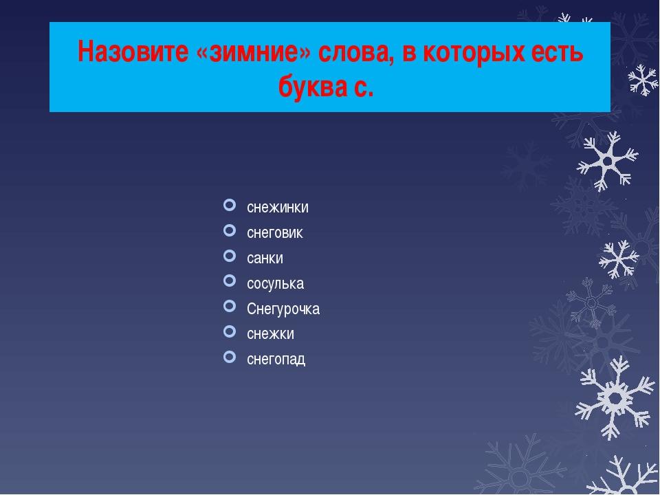 Назовите «зимние» слова, в которых есть буква с. снежинки снеговик санки сосу...