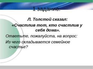 1 задание: Л. Толстой сказал: «Счастлив тот, кто счастлив у себя дома». Ответ