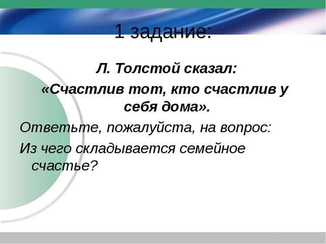 1 задание: Л. Толстой сказал: «Счастлив тот, кто счастлив у себя дома». Ответ...