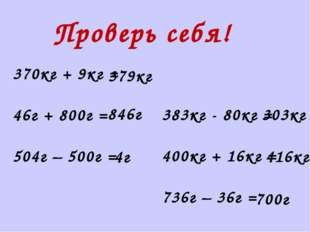 Проверь себя! 370кг + 9кг = 46г + 800г = 504г – 500г = 383кг - 80кг = 400кг +