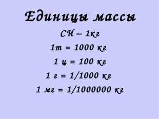 Единицы массы СИ – 1кг 1т = 1000 кг 1 ц = 100 кг 1 г = 1/1000 кг 1 мг = 1/100